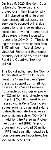 Text Box: On May 5, 2020, the Kern County Board of Supervisors approved our initial utilization plan that included funding for small businesses, critical safety net services to support vulnerable populations, and for reimbursement of county and incorporated cities expenditures incurred to respond to COVID-19.  The funding for these efforts comes from $157 million in federal Coronavirus Aid, Relief and Economic Security Act (CARES Act) Relief Fund the County of Kern received.  